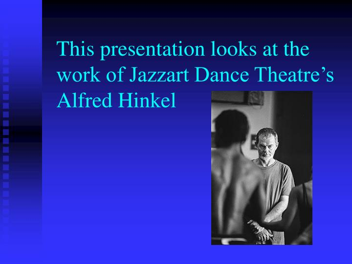 This presentation looks at the work of Jazzart Dance Theatre's Alfred Hinkel