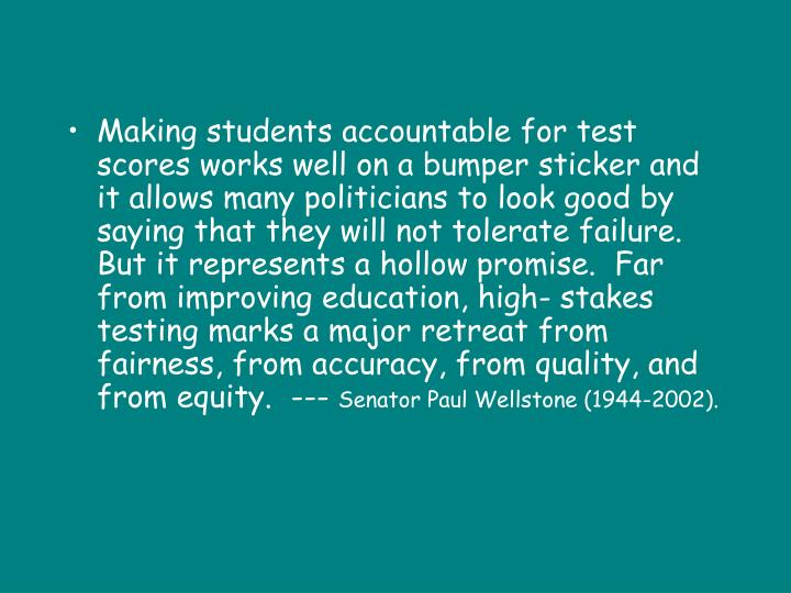 Making students accountable for test scores works well on a bumper sticker and it allows many politicians to look good by saying that they will not tolerate failure.  But it represents a hollow promise.  Far from improving education, high- stakes testing marks a major retreat from fairness, from accuracy, from quality, and from equity.  ---