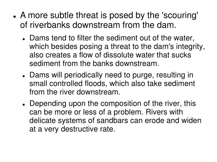 A more subtle threat is posed by the 'scouring' of riverbanks downstream from the dam.