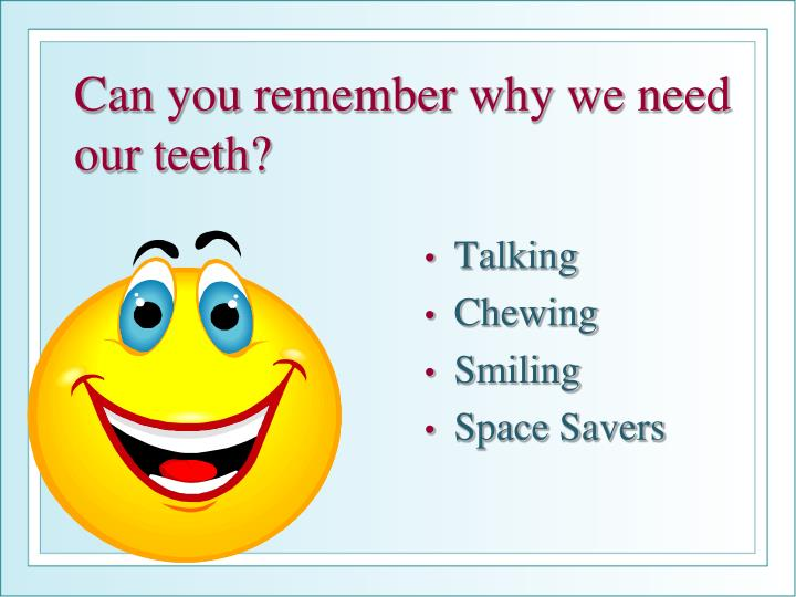 Can you remember why we need our teeth?