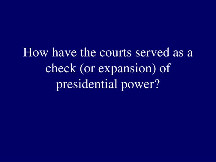 How have the courts served as a check (or expansion) of presidential power?