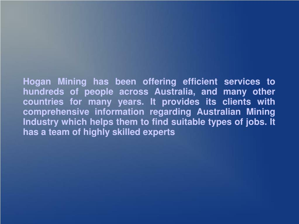 Hogan Mining has been offering efficient services to hundreds of people across Australia, and many other countries for many years. It provides its clients with comprehensive information regarding Australian Mining Industry which helps them to find suitable types of jobs. It has a team of highly skilled experts
