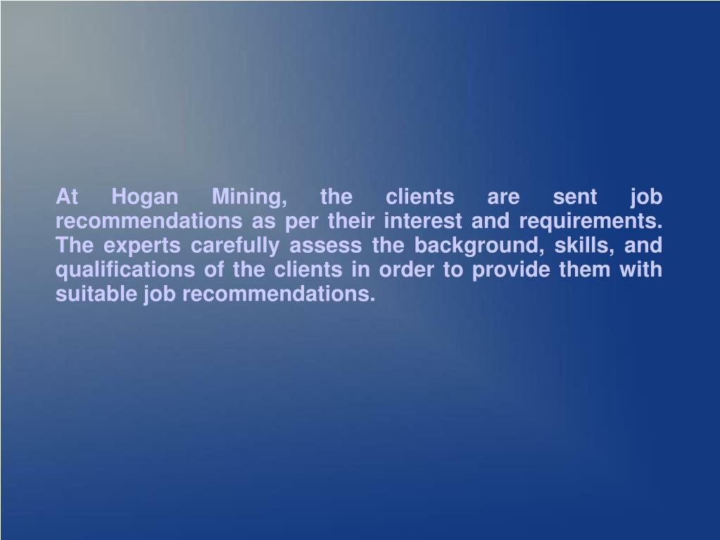 At Hogan Mining, the clients are sent job recommendations as per their interest and requirements. The experts carefully assess the background, skills, and qualifications of the clients in order to provide them with suitable job recommendations.