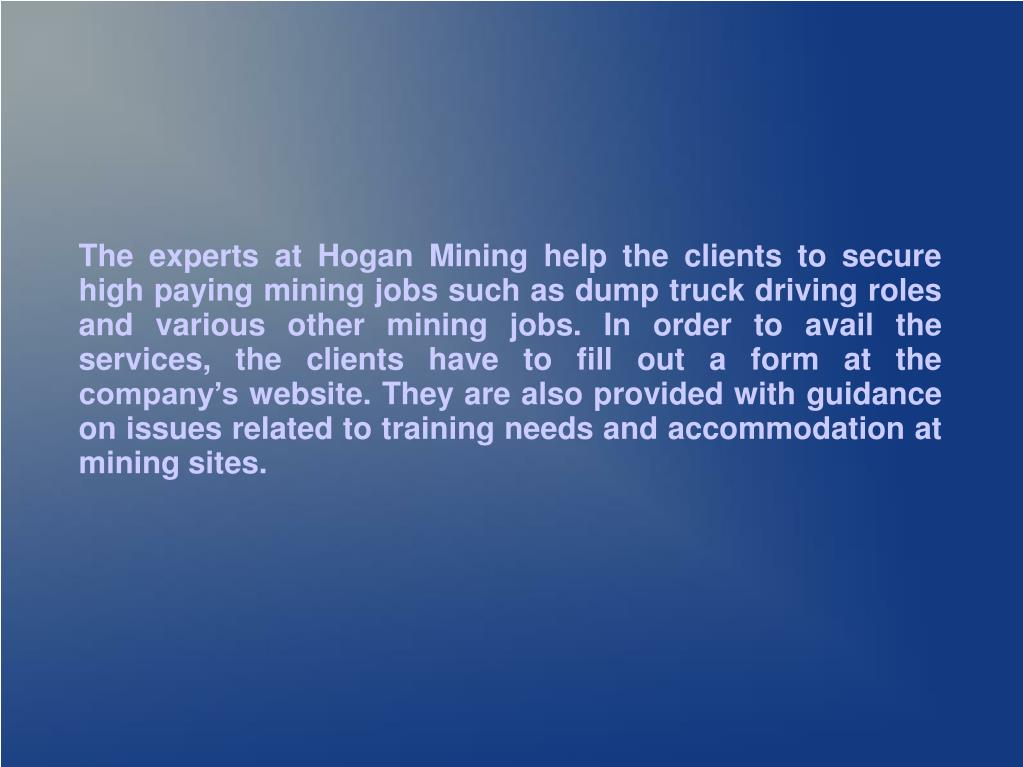The experts at Hogan Mining help the clients to secure high paying mining jobs such as dump truck driving roles and various other mining jobs. In order to avail the services, the clients have to fill out a form at the company's website. They are also provided with guidance on issues related to training needs and accommodation at mining sites.