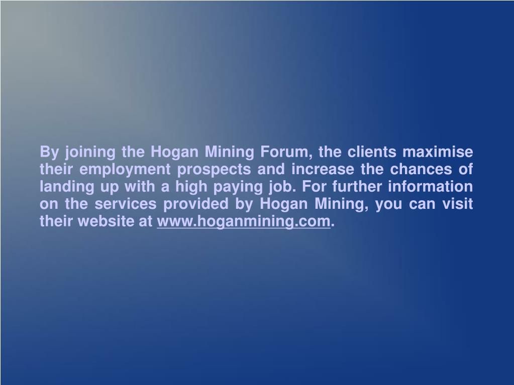 By joining the Hogan Mining Forum, the clients maximise their employment prospects and increase the chances of landing up with a high paying job. For further information on the services provided by Hogan Mining, you can visit their website at