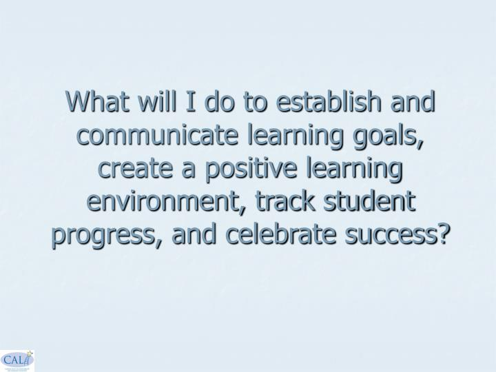 What will I do to establish and communicate learning goals, create a positive learning environment, track student progress, and celebrate success?
