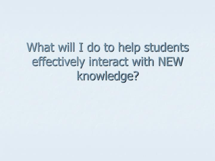 What will I do to help students effectively interact with NEW knowledge?