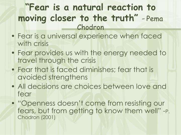 Fear is a natural reaction to moving closer to the truth pema chodron