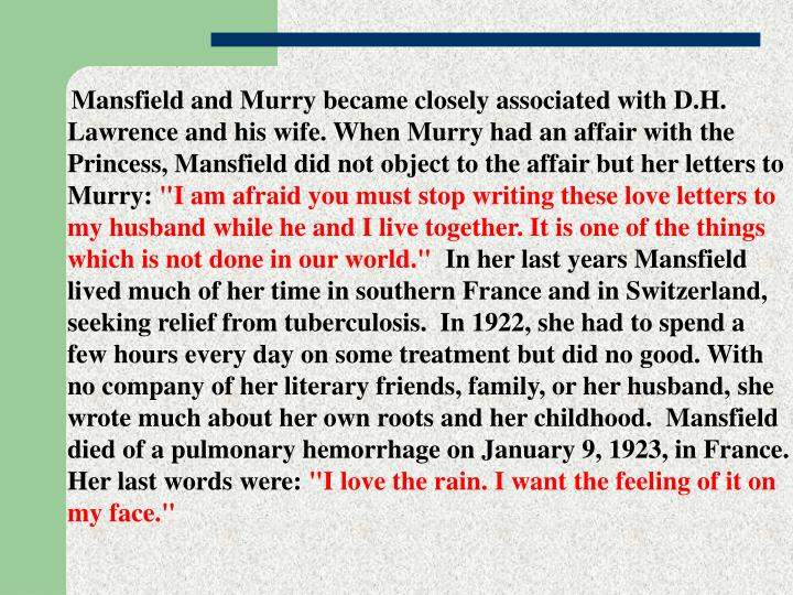 Mansfield and Murry became closely associated with D.H. Lawrence and his wife. When Murry had an affair with the Princess, Mansfield did not object to the affair but her letters to Murry: