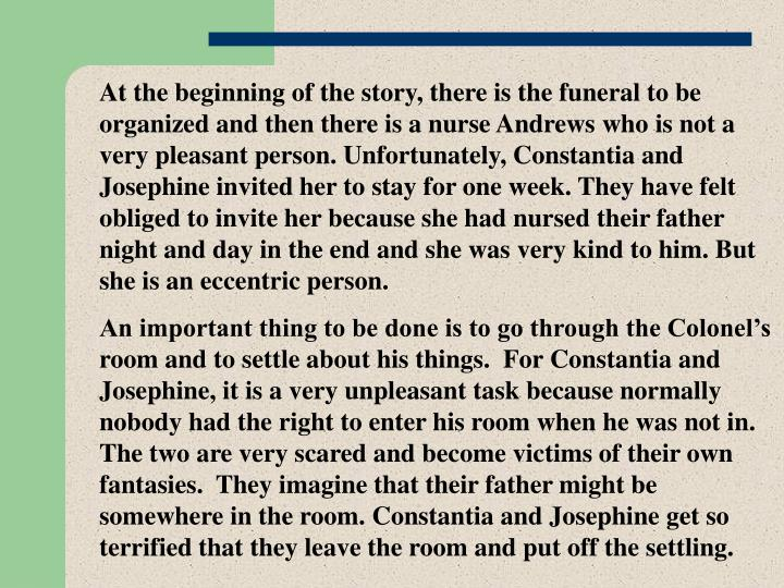 At the beginning of the story, there is the funeral to be organized and then there is a nurse Andrews who is not a very pleasant person. Unfortunately, Constantia and Josephine invited her to stay for one week. They have felt obliged to invite her because she had nursed their father night and day in the end and she was very kind to him. But she is an eccentric person.