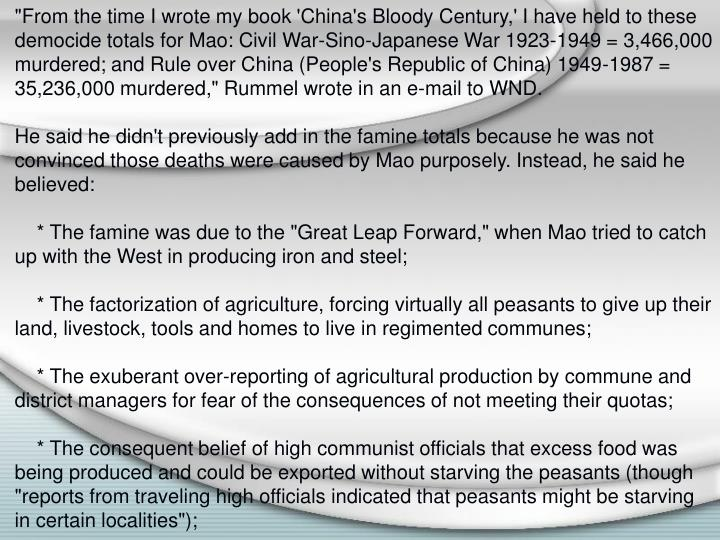"""""""From the time I wrote my book 'China's Bloody Century,' I have held to these democide totals for Mao: Civil War-Sino-Japanese War 1923-1949 = 3,466,000 murdered; and Rule over China (People's Republic of China) 1949-1987 = 35,236,000 murdered,"""" Rummel wrote in an e-mail to WND."""