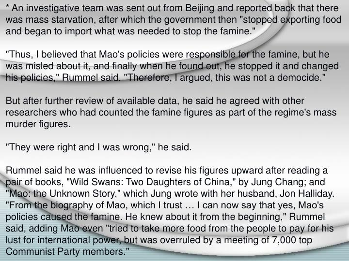 """* An investigative team was sent out from Beijing and reported back that there was mass starvation, after which the government then """"stopped exporting food and began to import what was needed to stop the famine."""""""