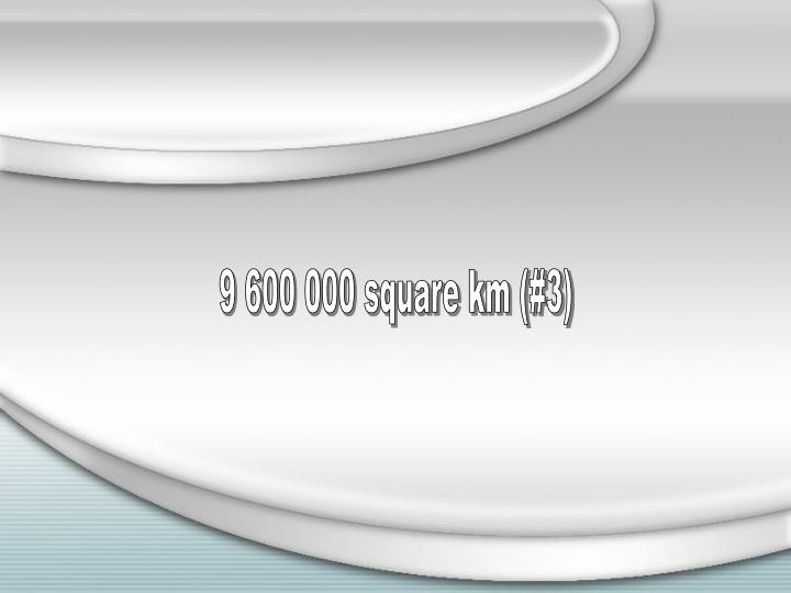 9 600 000 square km (#3)