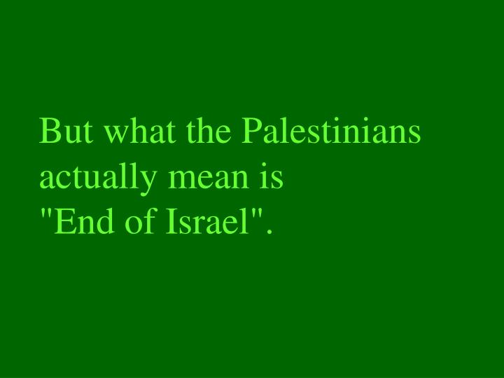 But what the palestinians actually mean is end of israel
