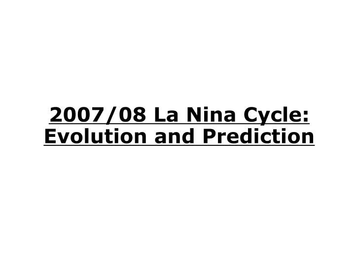 2007/08 La Nina Cycle: Evolution and Prediction