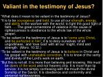 valiant in the testimony of jesus