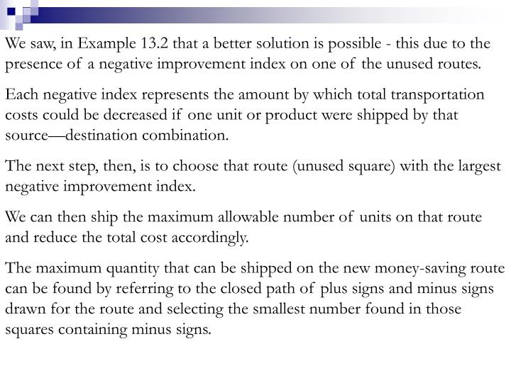 We saw, in Example 13.2 that a better solution is possible - this due to the presence of a negative improvement index on one of the unused routes.