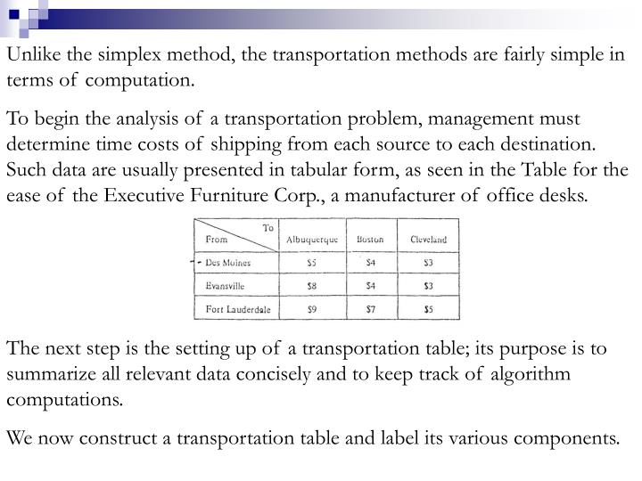 Unlike the simplex method, the transportation methods are fairly simple in terms of computation.