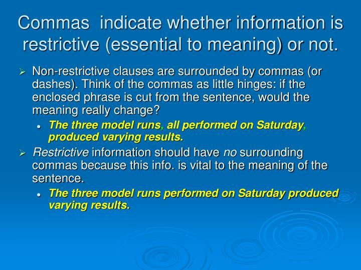 Commas  indicate whether information is restrictive (essential to meaning) or not.