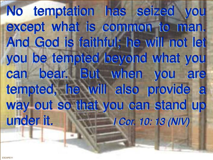No temptation has seized you except what is common to man. And God is faithful; he will not let you be tempted beyond what you can bear. But when you are tempted, he will also provide a way out so that you can stand up under it.