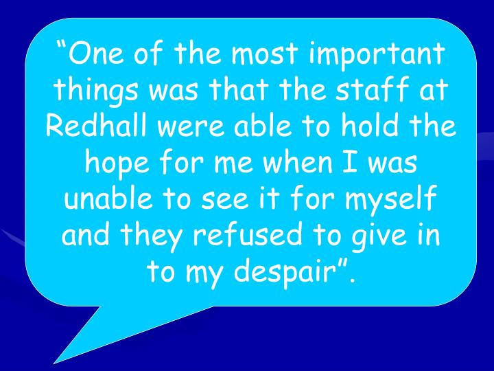 """""""One of the most important things was that the staff at Redhall were able to hold the hope for me when I was unable to see it for myself and they refused to give in to my despair""""."""