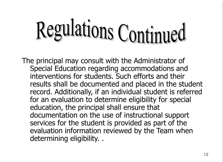 The principal may consult with the Administrator of Special Education regarding accommodations and interventions for students. Such efforts and their results shall be documented and placed in the student record. Additionally, if an individual student is referred for an evaluation to determine eligibility for special education, the principal shall ensure that documentation on the use of instructional support services for the student is provided as part of the evaluation information reviewed by the Team when determining eligibility.