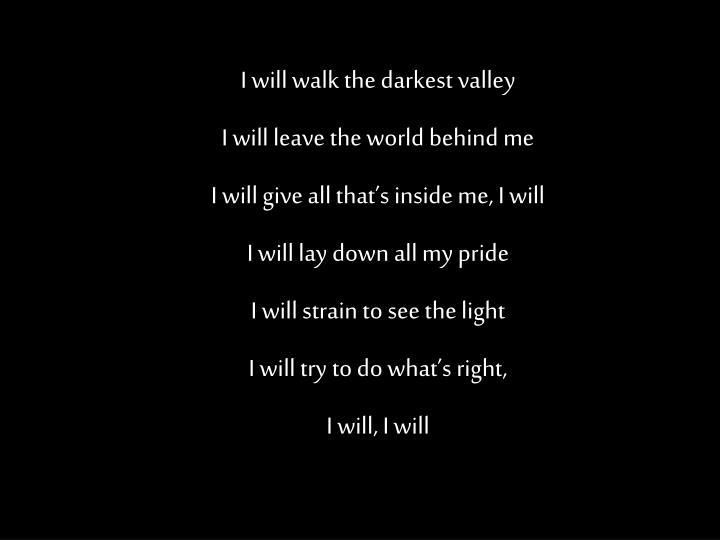 I will walk the darkest valley