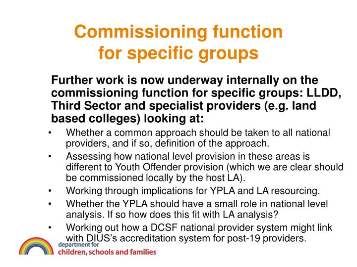 Further work is now underway internally on the commissioning function for specific groups: LLDD, Third Sector and specialist providers (e.g. land based colleges) looking at: