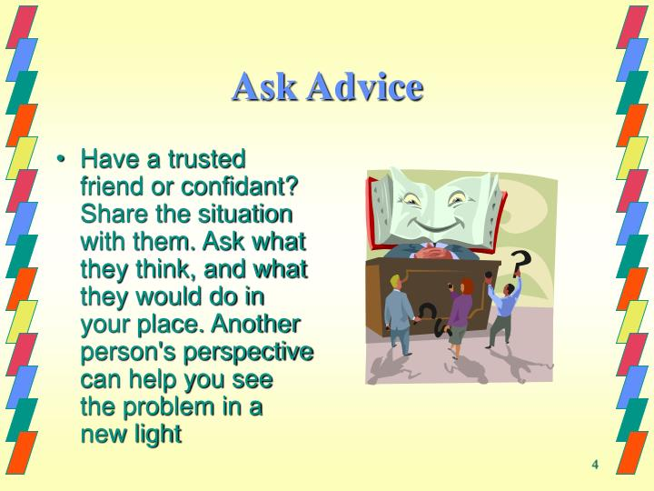 Have a trusted friend or confidant? Share the situation with them. Ask what they think, and what they would do in your place. Another person's perspective can help you see the problem in a new light