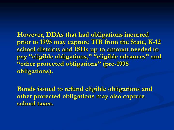 """However, DDAs that had obligations incurred prior to 1995 may capture TIR from the State, K-12 school districts and ISDs up to amount needed to pay """"eligible obligations,"""" """"eligible advances"""" and """"other protected obligations"""" (pre-1995 obligations)."""