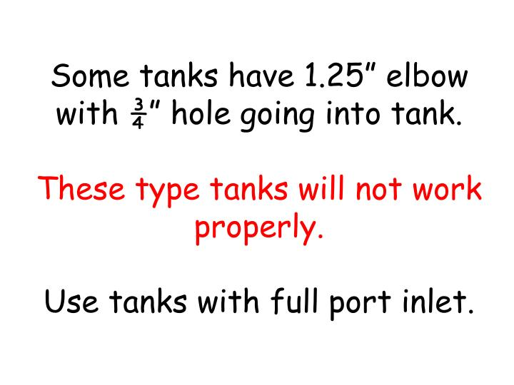 "Some tanks have 1.25"" elbow with ¾"" hole going into tank."
