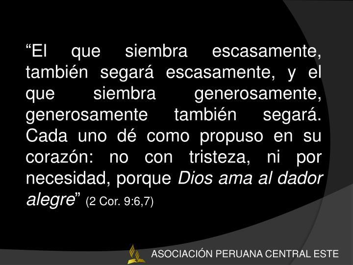 """""""El que siembra escasamente, también segará escasamente, y el que siembra generosamente, generosamente también segará. Cada uno dé como propuso en su corazón: no con tristeza, ni por necesidad, porque"""