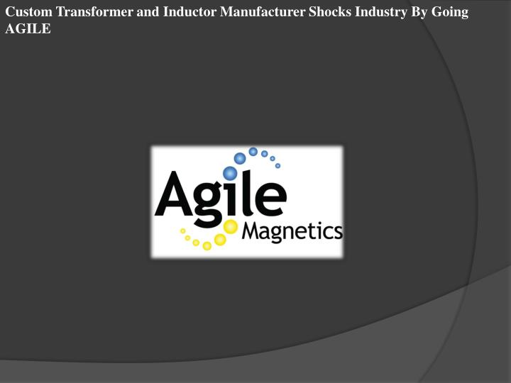 Custom Transformer and Inductor Manufacturer Shocks Industry By Going AGILE