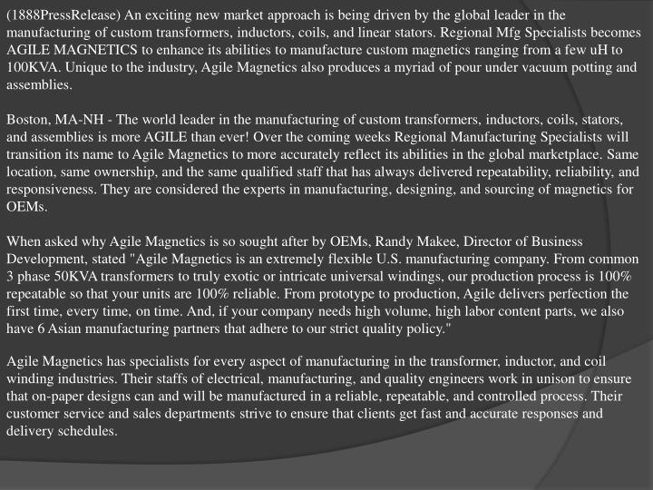 (1888PressRelease) An exciting new market approach is being driven by the global leader in the manufacturing of custom transformers, inductors, coils, and linear stators. Regional Mfg Specialists becomes AGILE MAGNETICS to enhance its abilities to manufacture custom magnetics ranging from a few uH to 100KVA. Unique to the industry, Agile Magnetics also produces a myriad of pour under vacuum potting and assemblies.