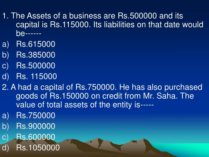 1. The Assets of a business are Rs.500000 and its capital is Rs.115000. Its liabilities on that date would be------