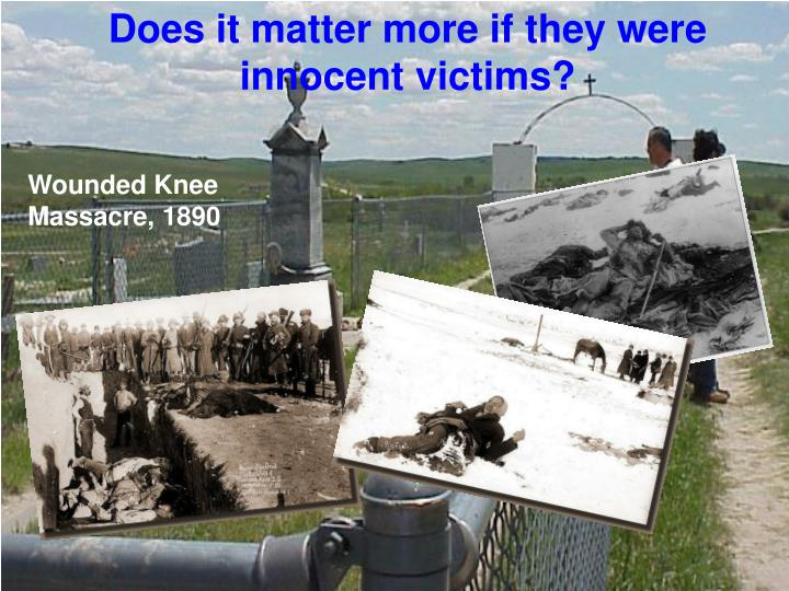 Does it matter more if they were innocent victims?