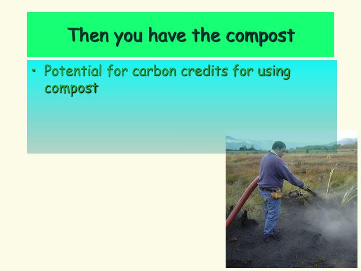 Then you have the compost