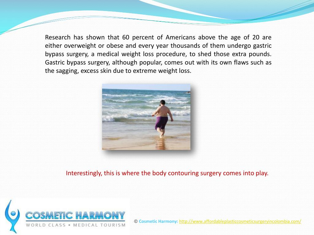 Research has shown that 60 percent of Americans above the age of 20 are either overweight or obese and every year thousands of them undergo gastric bypass surgery, a medical weight loss procedure, to shed those extra pounds. Gastric bypass surgery, although popular, comes out with its own flaws such as the sagging, excess skin due to extreme weight loss.