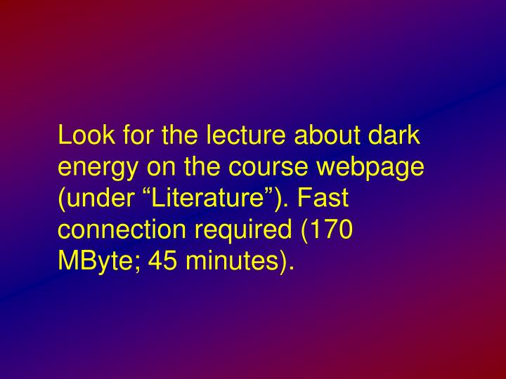 "Look for the lecture about dark energy on the course webpage (under ""Literature""). Fast connection required (170 MByte; 45 minutes)."