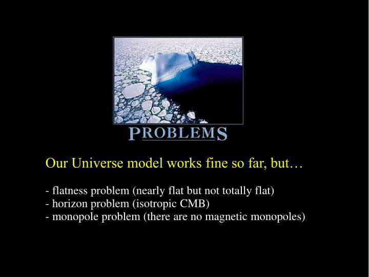 Our Universe model works fine so far, but…