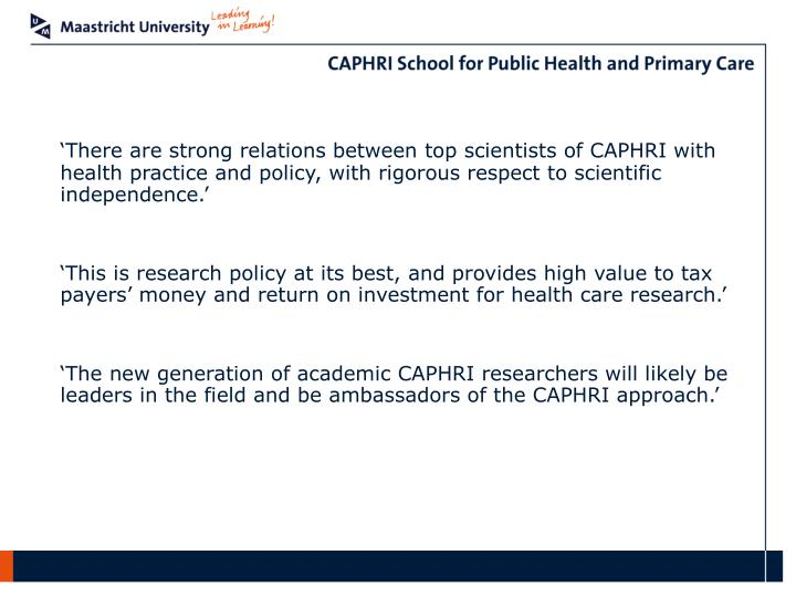 'There are strong relations between top scientists of CAPHRI with health practice and policy, with rigorous respect to scientific independence.'