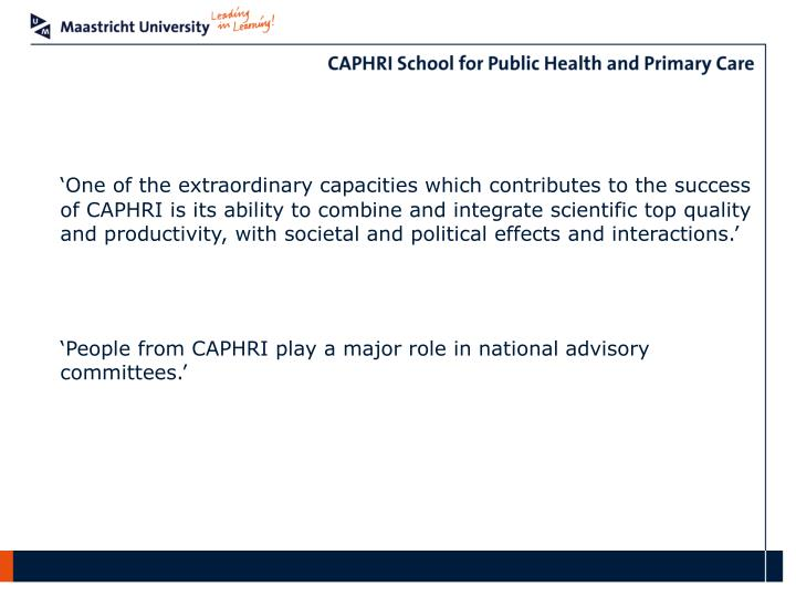 'One of the extraordinary capacities which contributes to the success of CAPHRI is its ability to combine and integrate scientific top quality and productivity, with societal and political effects and interactions.'