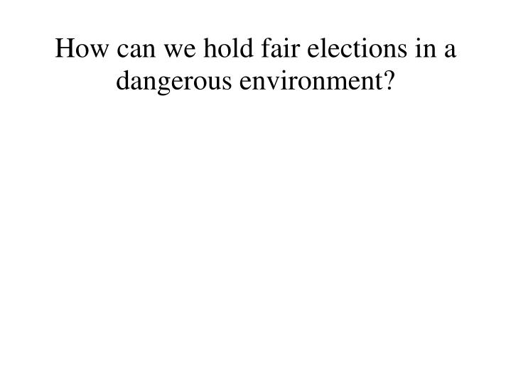 How can we hold fair elections in a dangerous environment?