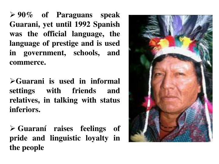 90% of Paraguans speak Guarani, yet until 1992 Spanish was the official language, the language of prestige and is used in government, schools, and commerce.