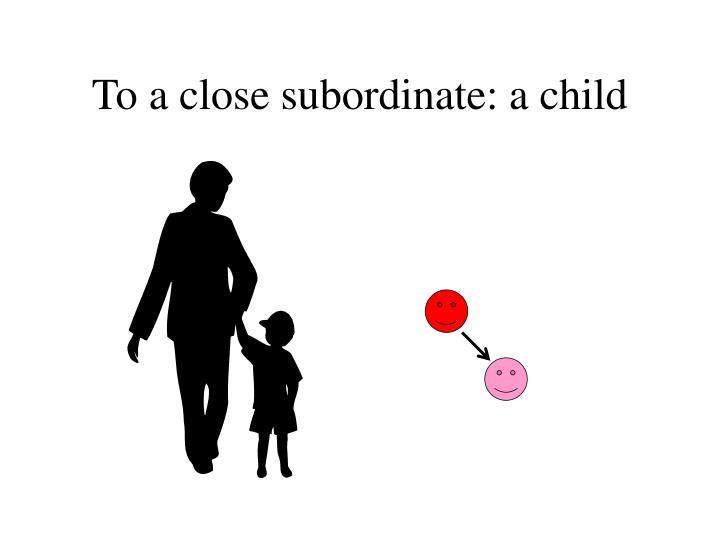 To a close subordinate: a child