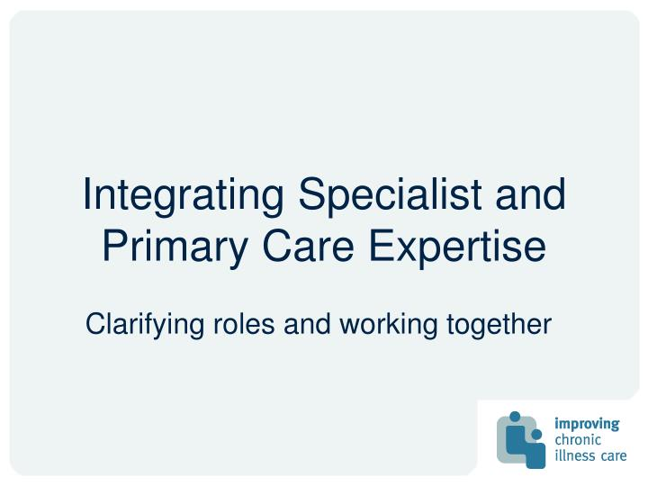 Integrating Specialist and Primary Care Expertise