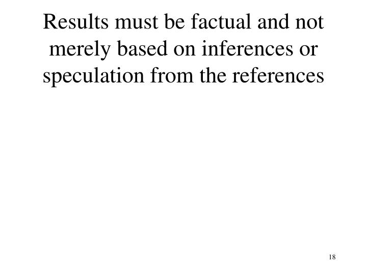 Results must be factual and not merely based on inferences or speculation from the references