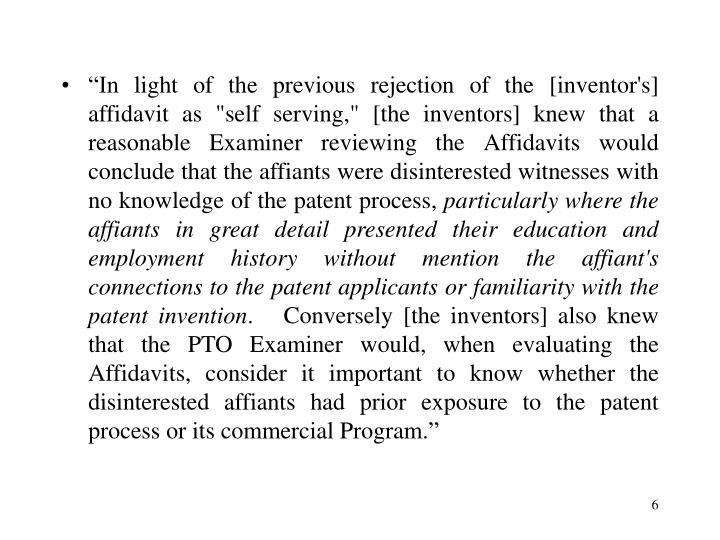 """""""In light of the previous rejection of the [inventor's] affidavit as """"self serving,"""" [the inventors] knew that a reasonable Examiner reviewing the Affidavits would conclude that the affiants were disinterested witnesses with no knowledge of the patent process,"""