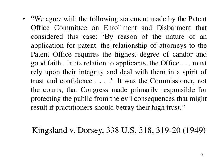 """""""We agree with the following statement made by the Patent Office Committee on Enrollment and Disbarment that considered this case: 'By reason of the nature of an application for patent, the relationship of attorneys to the Patent Office requires the highest degree of candor and good faith.  In its relation to applicants, the Office . . . must rely upon their integrity and deal with them in a spirit of trust and confidence . . . .'  It was the Commissioner, not the courts, that Congress made primarily responsible for protecting the public from the evil consequences that might result if practitioners should betray their high trust."""""""