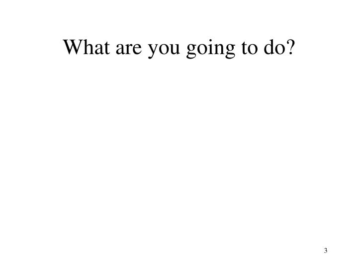 What are you going to do?